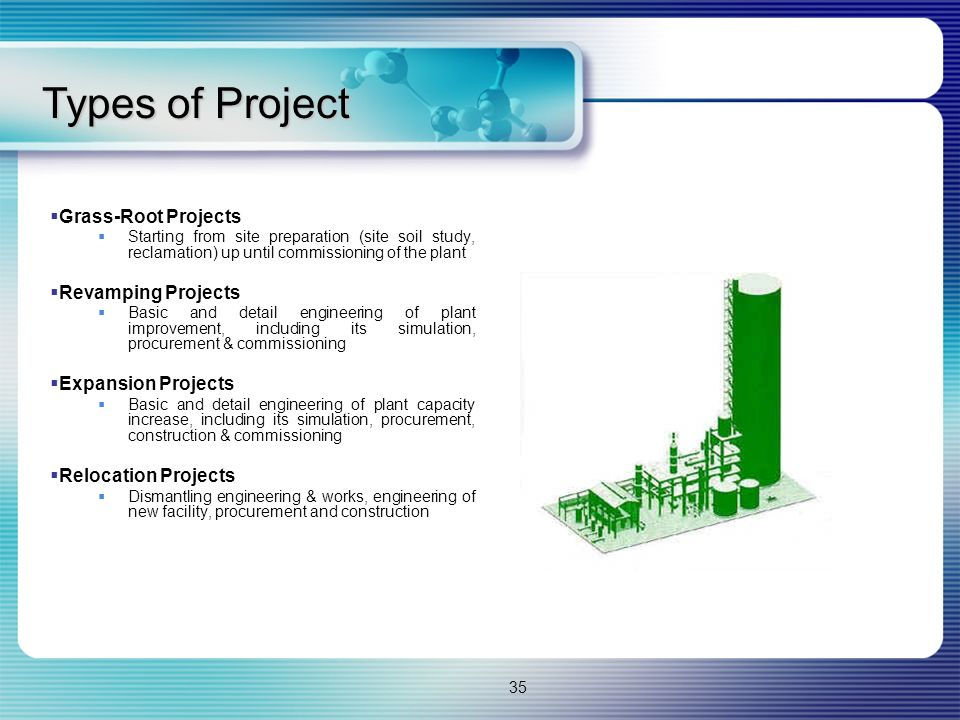 35  Grass-Root Projects  Starting from site preparation (site soil study, reclamation) up until commissioning of the plant  Revamping Projects  Basic and detail engineering of plant improvement, including its simulation, procurement & commissioning  Expansion Projects  Basic and detail engineering of plant capacity increase, including its simulation, procurement, construction & commissioning  Relocation Projects  Dismantling engineering & works, engineering of new facility, procurement and construction Types of Project