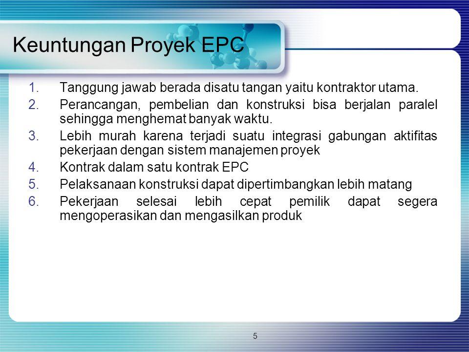 5 Keuntungan Proyek EPC 1.Tanggung jawab berada disatu tangan yaitu kontraktor utama. 2.Perancangan, pembelian dan konstruksi bisa berjalan paralel se