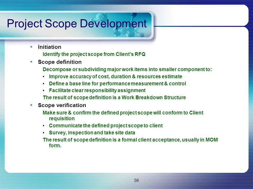 56  Initiation Identify the project scope from Client's RFQ  Scope definition Decompose or subdividing major work items into smaller component to: Improve accuracy of cost, duration & resources estimate Define a base line for performance measurement & control Facilitate clear responsibility assignment The result of scope definition is a Work Breakdown Structure  Scope verification Make sure & confirm the defined project scope will conform to Client requisition Communicate the defined project scope to client Survey, inspection and take site data The result of scope definition is a formal client acceptance, usually in MOM form.