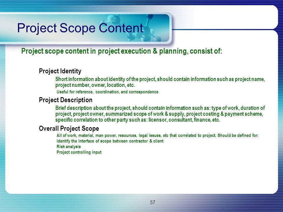 57 Project Scope Content Project scope content in project execution & planning, consist of: Project Identity Short information about identity of the p