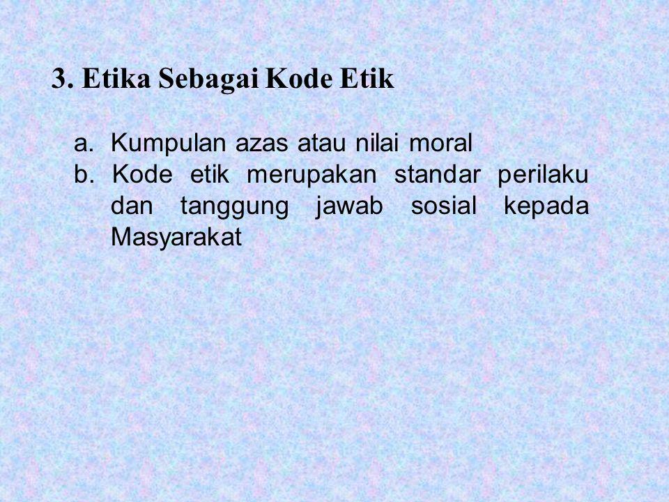 3. Etika Sebagai Kode Etik a. Kumpulan azas atau nilai moral b.