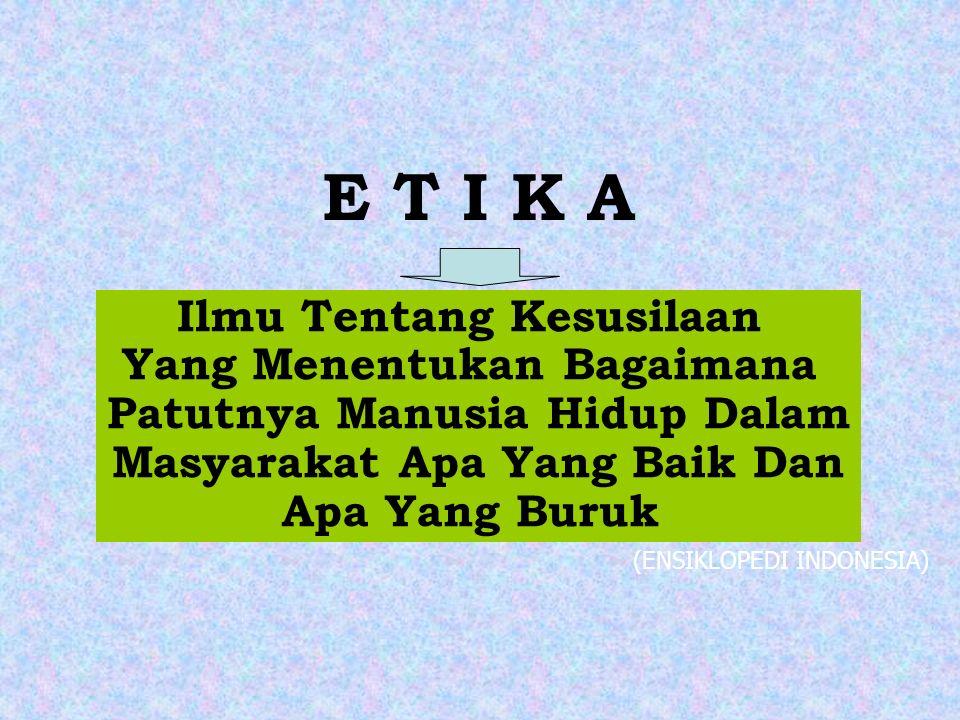 E T I K A Ilmu Tentang Kesusilaan Yang Menentukan Bagaimana Patutnya Manusia Hidup Dalam Masyarakat Apa Yang Baik Dan Apa Yang Buruk (ENSIKLOPEDI INDONESIA)