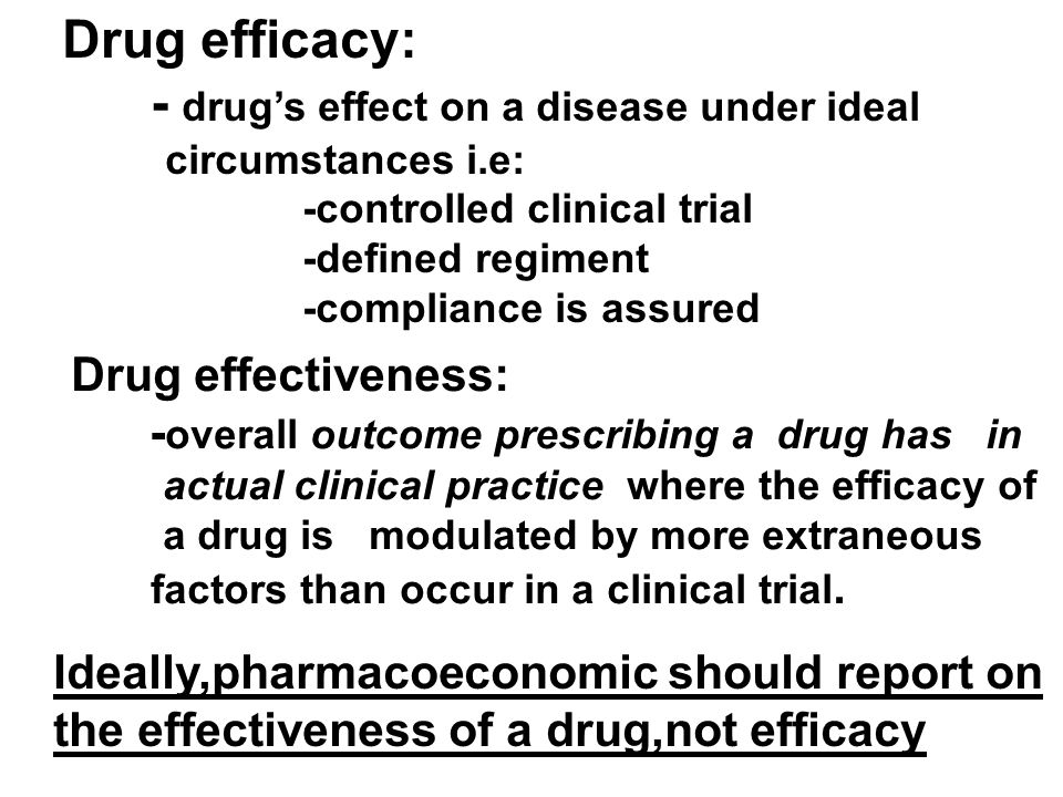 Drug efficacy: - drug's effect on a disease under ideal circumstances i.e: -controlled clinical trial -defined regiment -compliance is assured Drug effectiveness: - overall outcome prescribing a drug has in actual clinical practice where the efficacy of a drug is modulated by more extraneous factors than occur in a clinical trial.