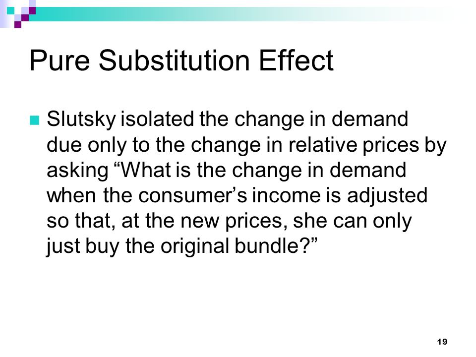 "19 Pure Substitution Effect Slutsky isolated the change in demand due only to the change in relative prices by asking ""What is the change in demand wh"