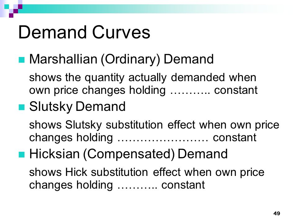 49 Demand Curves Marshallian (Ordinary) Demand shows the quantity actually demanded when own price changes holding ……….. constant Slutsky Demand shows