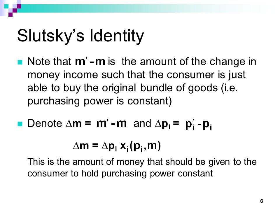 6 Slutsky's Identity Note that is the amount of the change in money income such that the consumer is just able to buy the original bundle of goods (i.