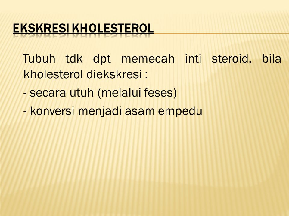 Tubuh tdk dpt memecah inti steroid, bila kholesterol diekskresi : - secara utuh (melalui feses) - konversi menjadi asam empedu