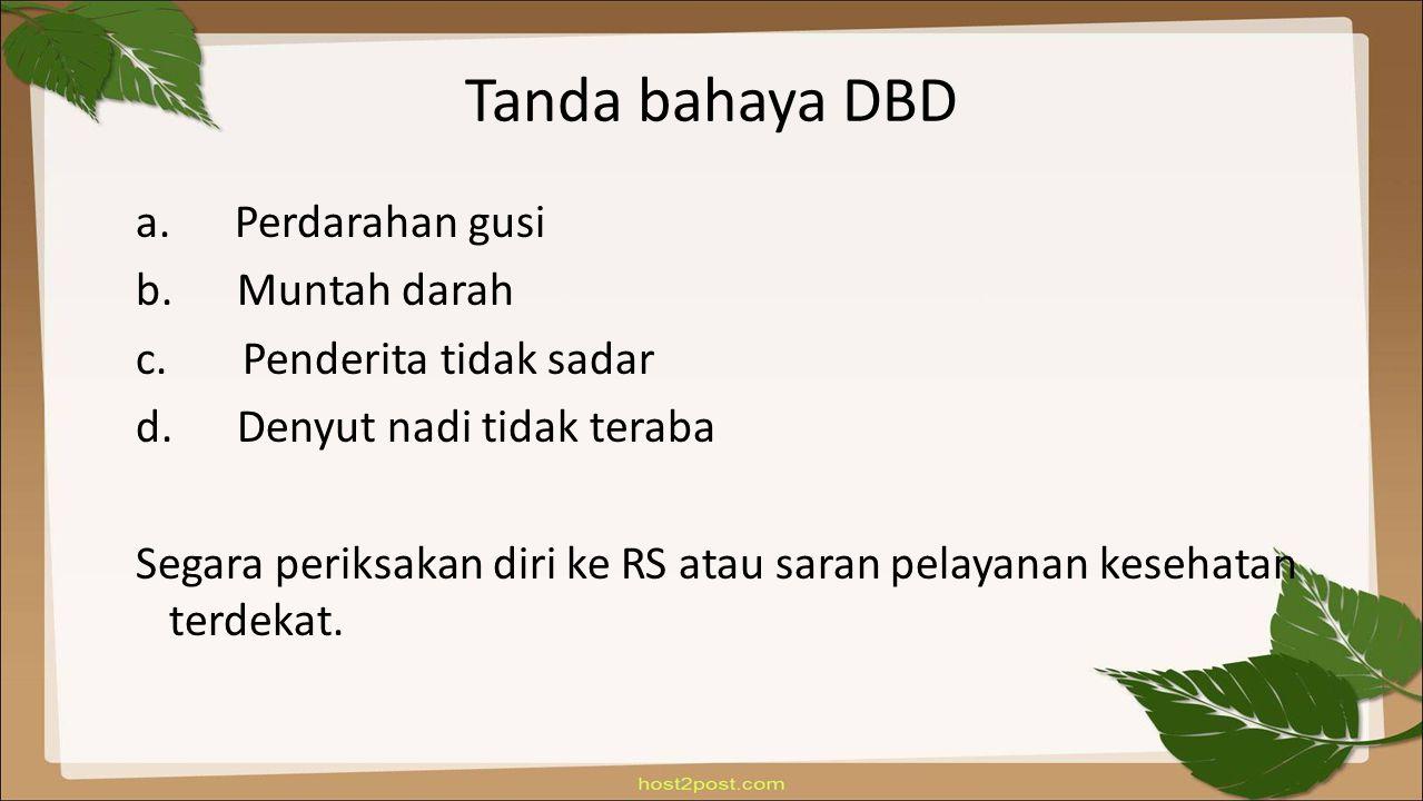 Tanda bahaya DBD a. Perdarahan gusi b. Muntah darah c. Penderita tidak sadar d. Denyut nadi tidak teraba Segara periksakan diri ke RS atau saran pelay