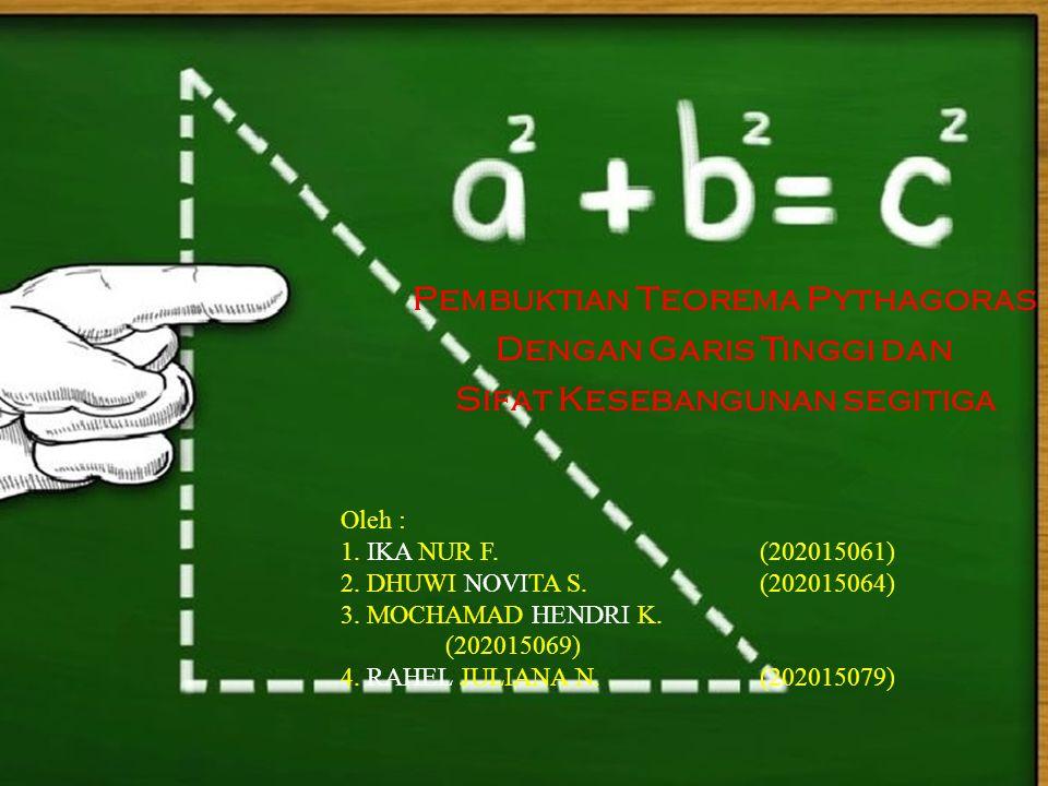 Pembuktian Teorema Pythagoras Dengan Garis Tinggi dan Sifat Kesebangunan segitiga Oleh : 1. IKA NUR F.(202015061) 2. DHUWI NOVITA S.(202015064) 3. MOC