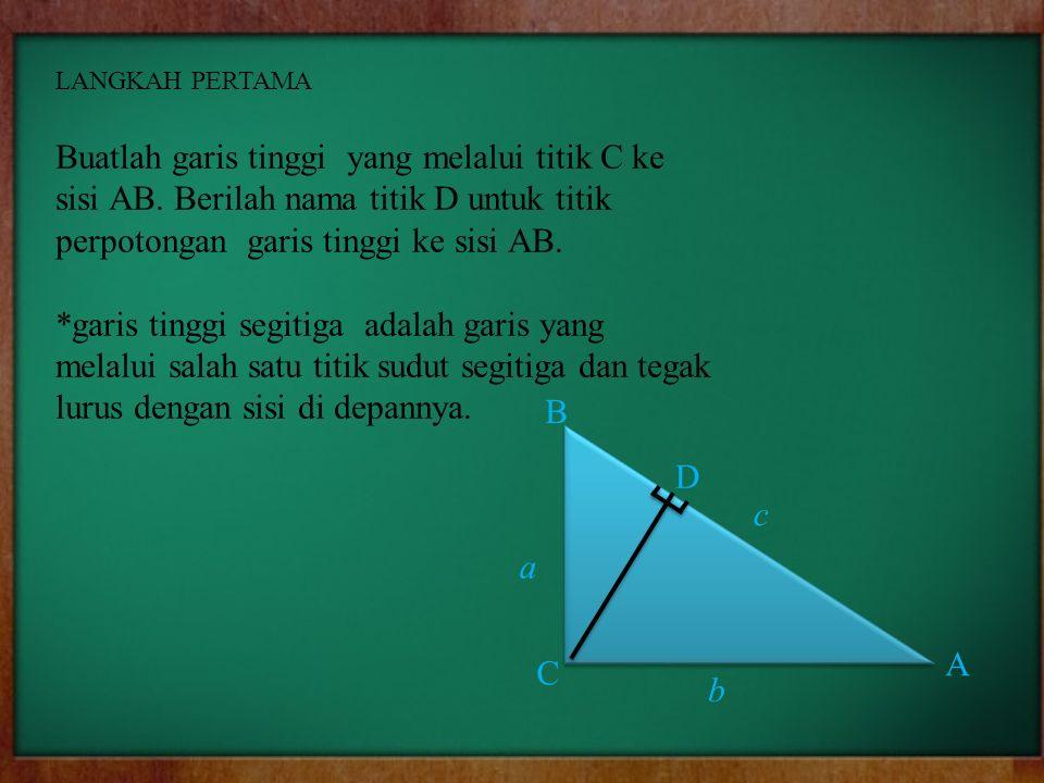 LANGKAH PERTAMA Buatlah garis tinggi yang melalui titik C ke sisi AB. Berilah nama titik D untuk titik perpotongan garis tinggi ke sisi AB. *garis tin