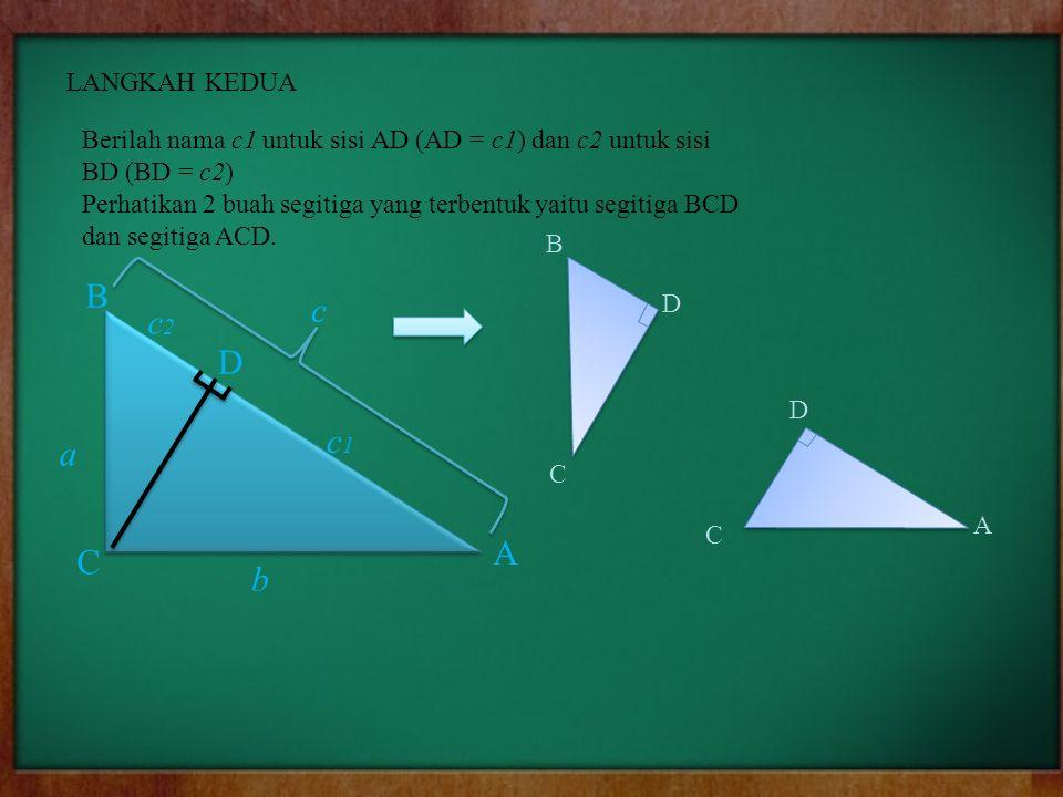 LANGKAH KEDUA Berilah nama c1 untuk sisi AD (AD = c1) dan c2 untuk sisi BD (BD = c2) Perhatikan 2 buah segitiga yang terbentuk yaitu segitiga BCD dan