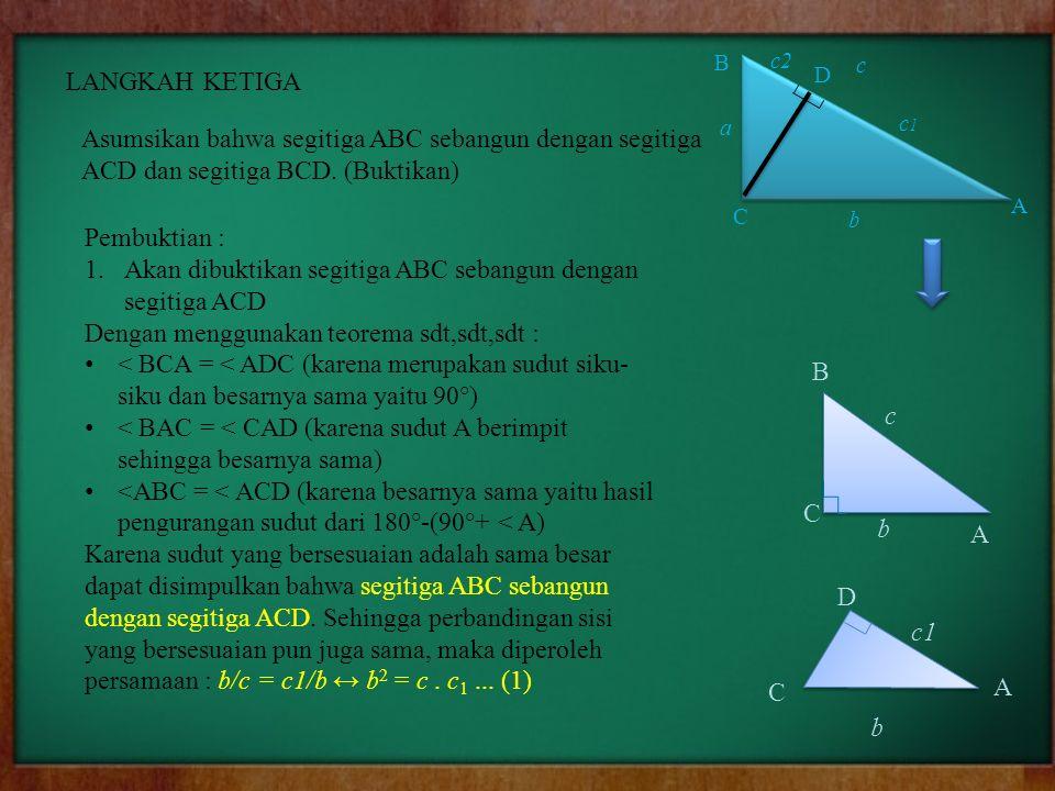 LANGKAH KETIGA Asumsikan bahwa segitiga ABC sebangun dengan segitiga ACD dan segitiga BCD. (Buktikan) Pembuktian : 1.Akan dibuktikan segitiga ABC seba