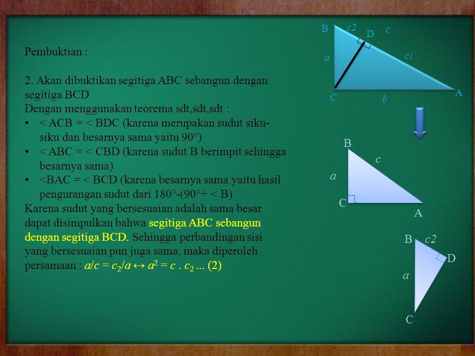 Pembuktian : 2. Akan dibuktikan segitiga ABC sebangun dengan segitiga BCD Dengan menggunakan teorema sdt,sdt,sdt : < ACB = < BDC (karena merupakan sud