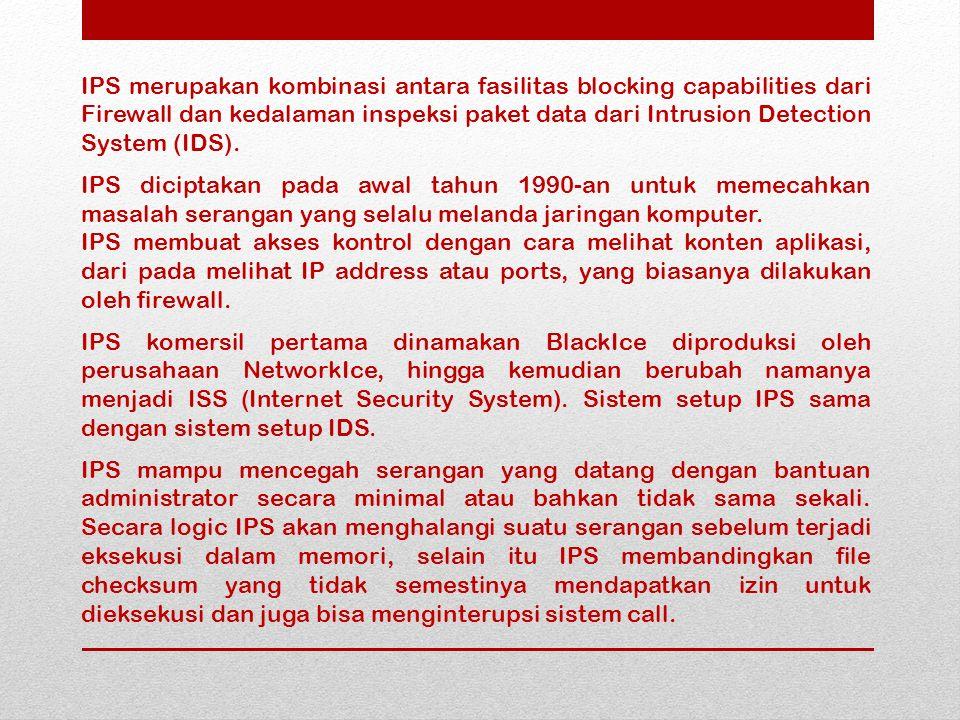 IPS merupakan kombinasi antara fasilitas blocking capabilities dari Firewall dan kedalaman inspeksi paket data dari Intrusion Detection System (IDS).