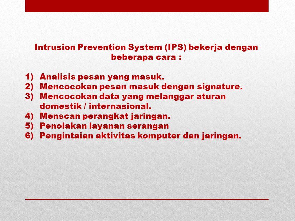 Intrusion Prevention System (IPS) bekerja dengan beberapa cara : 1)Analisis pesan yang masuk. 2)Mencocokan pesan masuk dengan signature. 3)Mencocokan