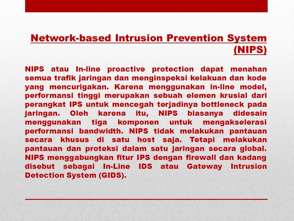 Network-based Intrusion Prevention System (NIPS) NIPS atau In-line proactive protection dapat menahan semua trafik jaringan dan menginspeksi kelakuan