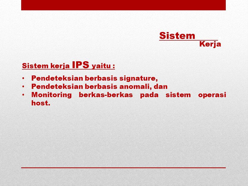 Sistem kerja IPS yaitu : Pendeteksian berbasis signature, Pendeteksian berbasis anomali, dan Monitoring berkas-berkas pada sistem operasi host. Sistem