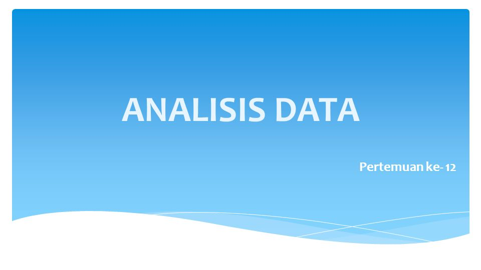 ANALISIS DATA Pertemuan ke- 12