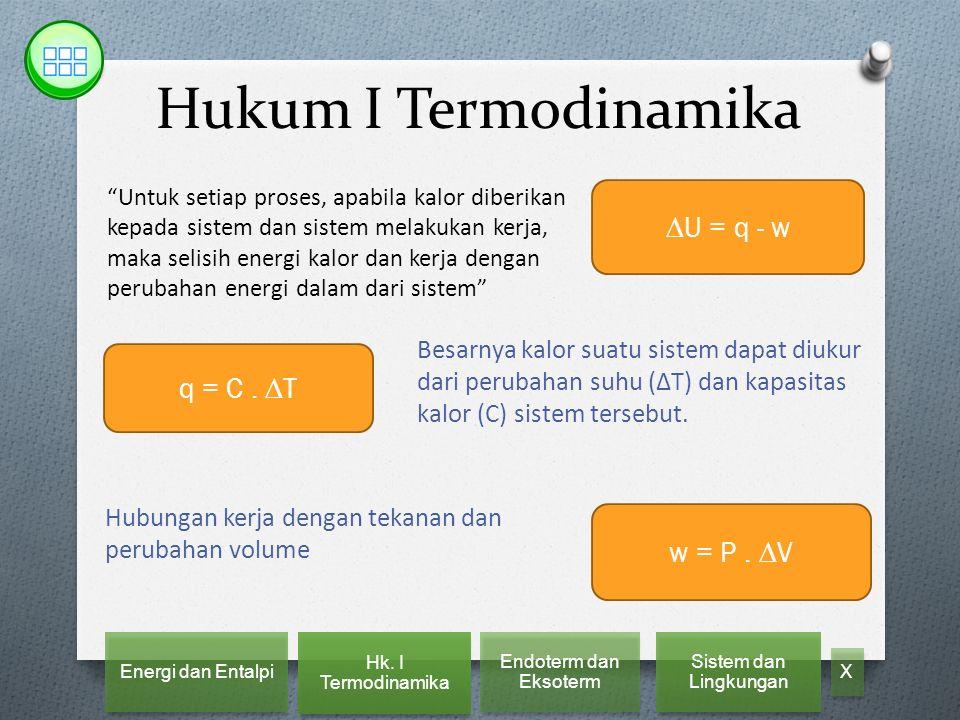 Hukum I Termodinamika Untuk setiap proses, apabila kalor diberikan kepada sistem dan sistem melakukan kerja, maka selisih energi kalor dan kerja dengan perubahan energi dalam dari sistem ∆U = q - w Besarnya kalor suatu sistem dapat diukur dari perubahan suhu (∆T) dan kapasitas kalor (C) sistem tersebut.