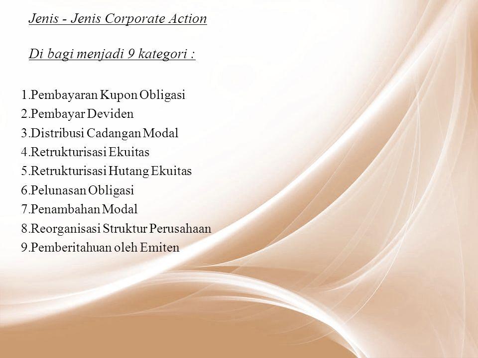 Jenis - Jenis Corporate Action Di bagi menjadi 9 kategori : 1.Pembayaran Kupon Obligasi 2.Pembayar Deviden 3.Distribusi Cadangan Modal 4.Retrukturisasi Ekuitas 5.Retrukturisasi Hutang Ekuitas 6.Pelunasan Obligasi 7.Penambahan Modal 8.Reorganisasi Struktur Perusahaan 9.Pemberitahuan oleh Emiten