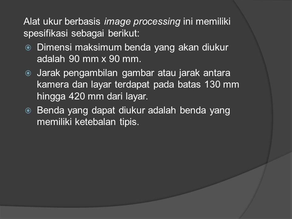 Alat ukur berbasis image processing ini memiliki spesifikasi sebagai berikut:  Dimensi maksimum benda yang akan diukur adalah 90 mm x 90 mm.  Jarak