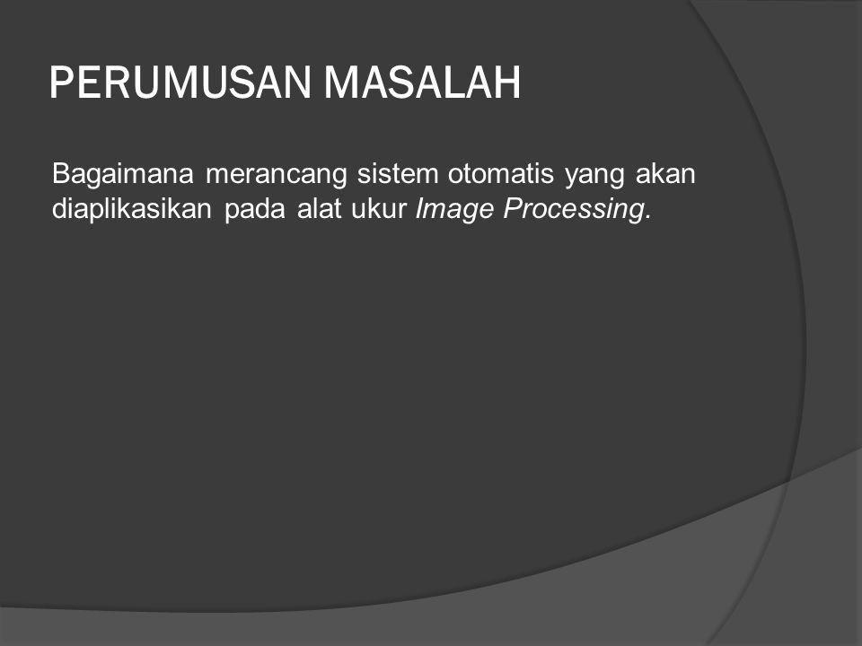 PERUMUSAN MASALAH Bagaimana merancang sistem otomatis yang akan diaplikasikan pada alat ukur Image Processing.
