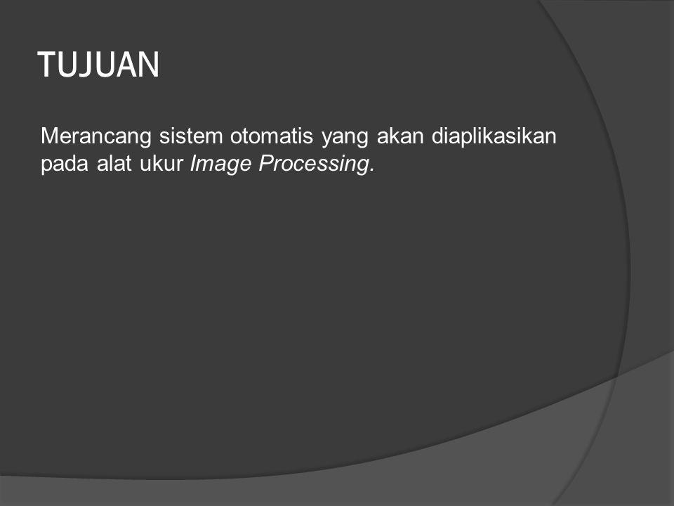 TUJUAN Merancang sistem otomatis yang akan diaplikasikan pada alat ukur Image Processing.