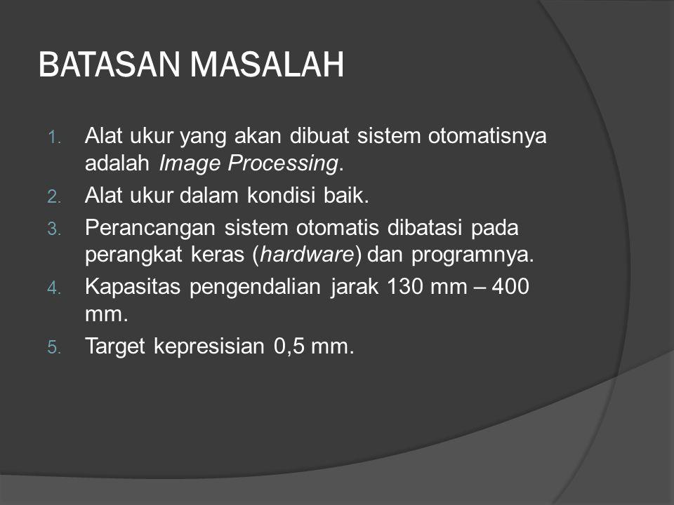 BATASAN MASALAH 1. Alat ukur yang akan dibuat sistem otomatisnya adalah Image Processing. 2. Alat ukur dalam kondisi baik. 3. Perancangan sistem otoma