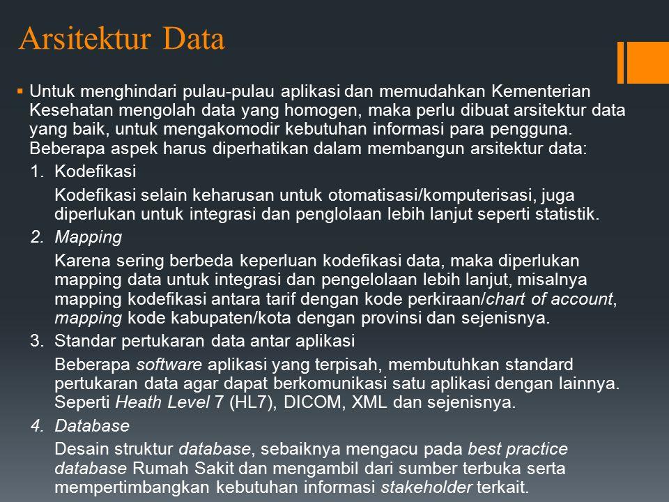 Arsitektur Data  Untuk menghindari pulau-pulau aplikasi dan memudahkan Kementerian Kesehatan mengolah data yang homogen, maka perlu dibuat arsitektur data yang baik, untuk mengakomodir kebutuhan informasi para pengguna.