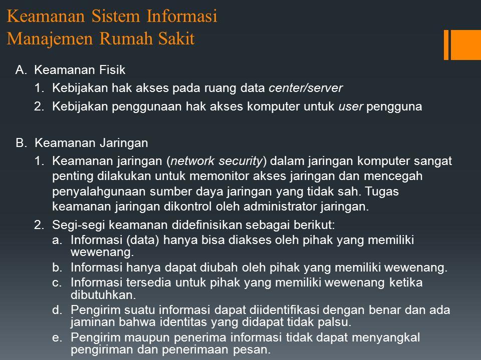 Keamanan Sistem Informasi Manajemen Rumah Sakit A.Keamanan Fisik 1.Kebijakan hak akses pada ruang data center/server 2.Kebijakan penggunaan hak akses komputer untuk user pengguna B.
