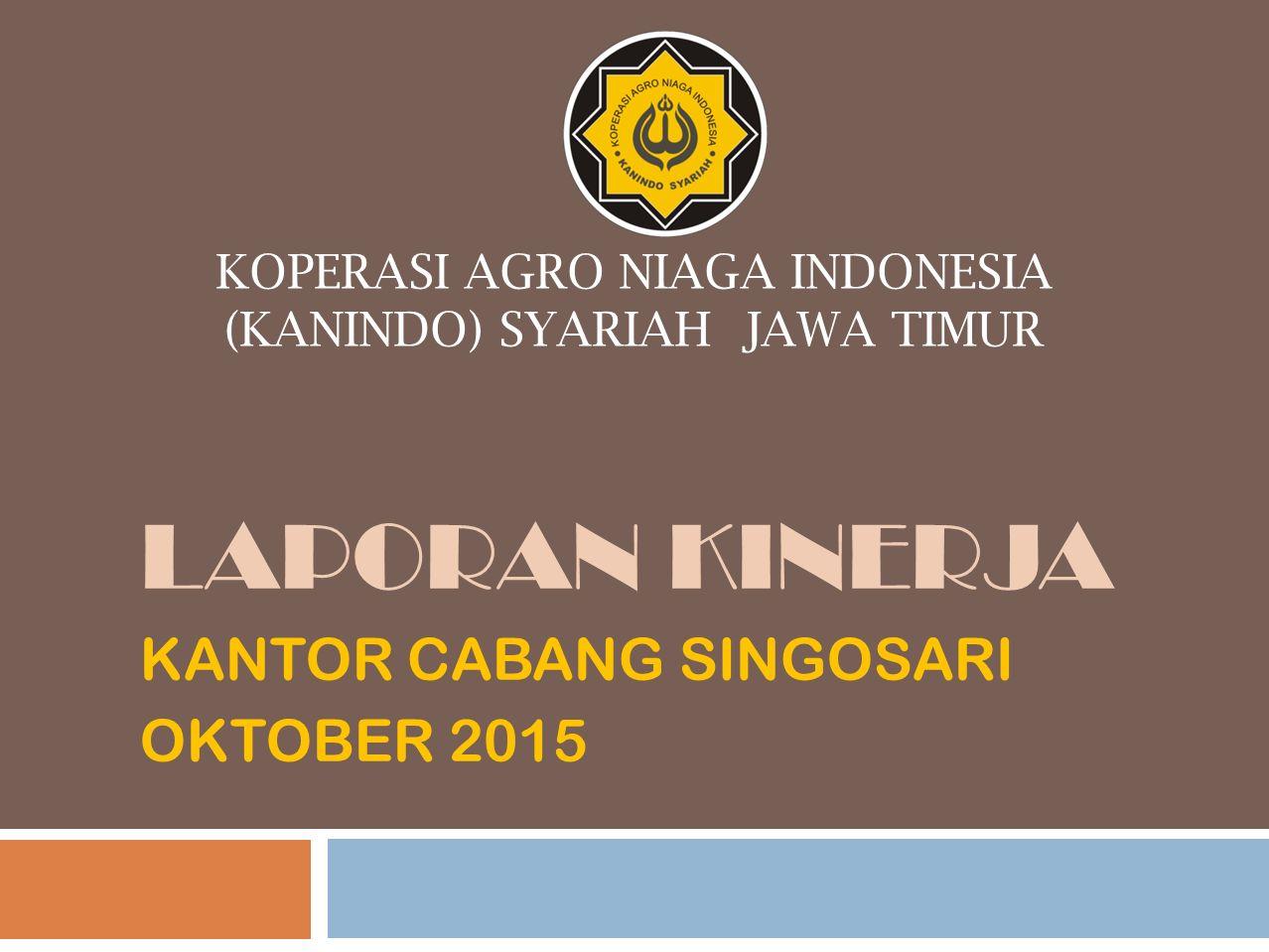 KOPERASI AGRO NIAGA INDONESIA (KANINDO) SYARIAH JAWA TIMUR LAPORAN KINERJA KANTOR CABANG SINGOSARI OKTOBER 2015