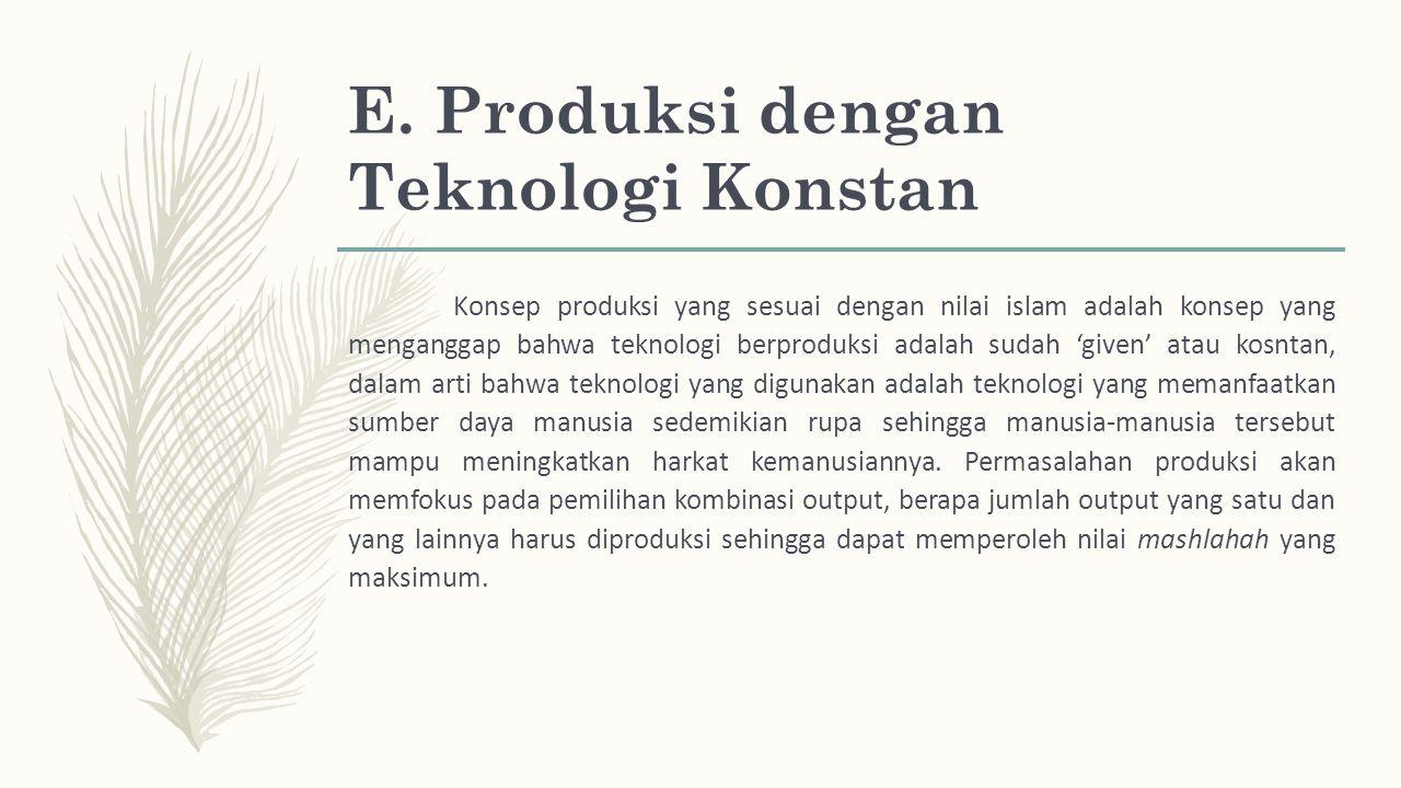 E. Produksi dengan Teknologi Konstan Konsep produksi yang sesuai dengan nilai islam adalah konsep yang menganggap bahwa teknologi berproduksi adalah s