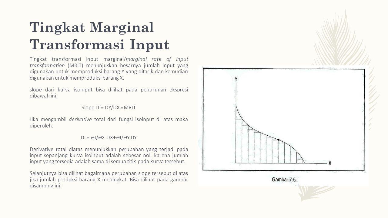 Tingkat Marginal Transformasi Input Tingkat transformasi input marginal/ marginal rate of input transformation (MRIT) menunjukkan besarnya jumlah input yang digunakan untuk memproduksi barang Y yang ditarik dan kemudian digunakan untuk memproduksi barang X.