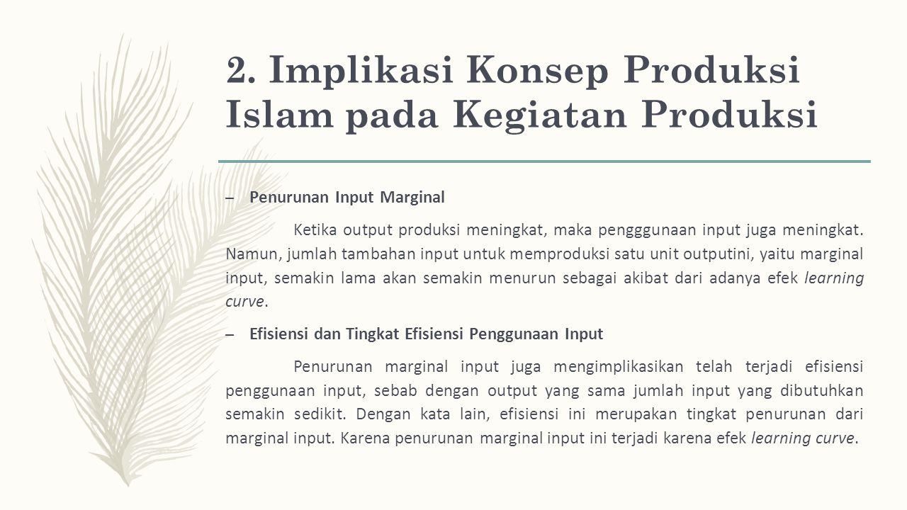 2. Implikasi Konsep Produksi Islam pada Kegiatan Produksi – Penurunan Input Marginal Ketika output produksi meningkat, maka pengggunaan input juga men