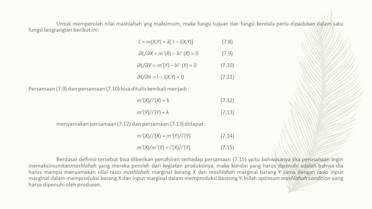Untuk memperoleh nilai mashlahah yng maksimum, maka fungsi tujuan dan fungsi kendala perlu dipadukan dalam satu fungsi langrangian berikut ini: L = m ( X,Y ) + λ [ I – i ( X,Y )](7.8) Ə L/ Ə X = m' ( X ) – λi' ( X ) = 0(7.9) Ə L/ Ə Y = m' ( Y ) – λi' ( Y ) = 0(7.10) Ə L/ Ə λ = I – i ( X,Y ) = 0(7.11) Persamaan (7.9) dan persamaan (7.10) bisa ditulis kembali menjadi : m' ( X )/ i' ( X ) = λ(7.12) m' ( Y )/ i' ( Y ) = λ(7.13) menyamakan persamaan (7.12) dan persamaan (7.13) didapat : m' ( X )/ i' ( X ) = m' ( Y )/ i' ( Y )(7.14) m' ( X )/ m' ( Y ) = i' ( X )/ i' ( Y )(7.15) Berdasar definisi tersebut bisa diberikan penafsiran terhadap persamaan (7.15) yaitu bahwasanya jika perusahaan ingin memaksimumkan mashlahah yang mereka peroleh dari kegiatan produksinya, maka kondisi yang harus dipenuhi adalah bahwa dia harus mampu menyamakan nilai rasio mashlahah marginal barang X dan mashlahah marginal barang Y sama dengan rasio input marginal dalam memproduksi barang X dan input marginal dalam memproduksi baranng Y.