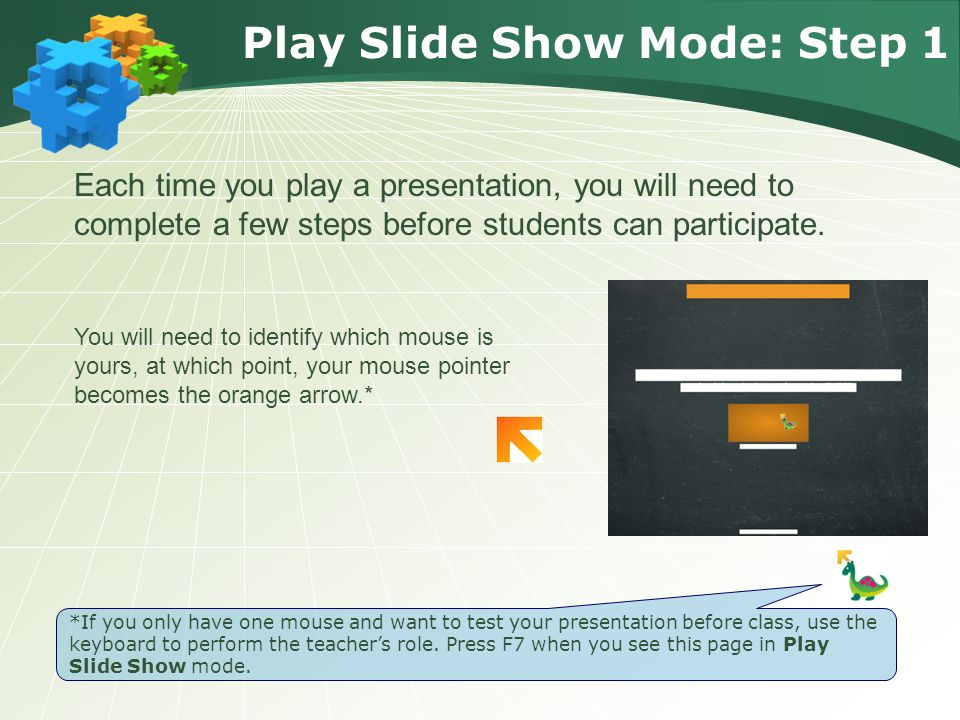 Play Slide Show Mode: Step 1 You will need to identify which mouse is yours, at which point, your mouse pointer becomes the orange arrow.* Each time you play a presentation, you will need to complete a few steps before students can participate.