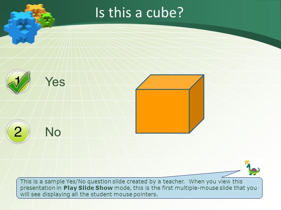 Yes No Is this a cube? This is a sample Yes/No question slide created by a teacher. When you view this presentation in Play Slide Show mode, this is t