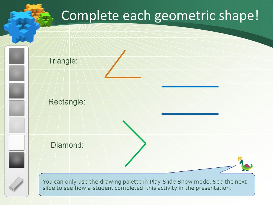 Triangle: Diamond: Rectangle: Complete each geometric shape! You can only use the drawing palette in Play Slide Show mode. See the next slide to see h