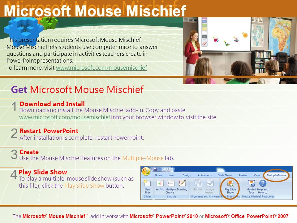 The Microsoft ® Mouse Mischief ™ add-in works with Microsoft ® PowerPoint ® 2010 or Microsoft ® Office PowerPoint ® 2007.
