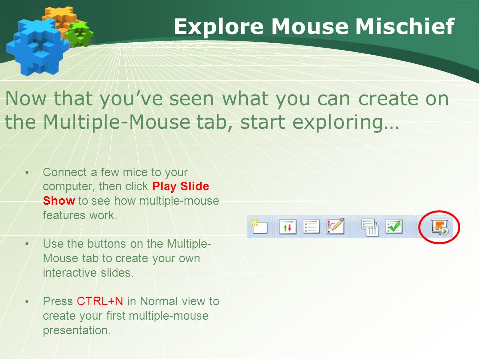 Explore Mouse Mischief Now that you've seen what you can create on the Multiple-Mouse tab, start exploring… Connect a few mice to your computer, then click Play Slide Show to see how multiple-mouse features work.