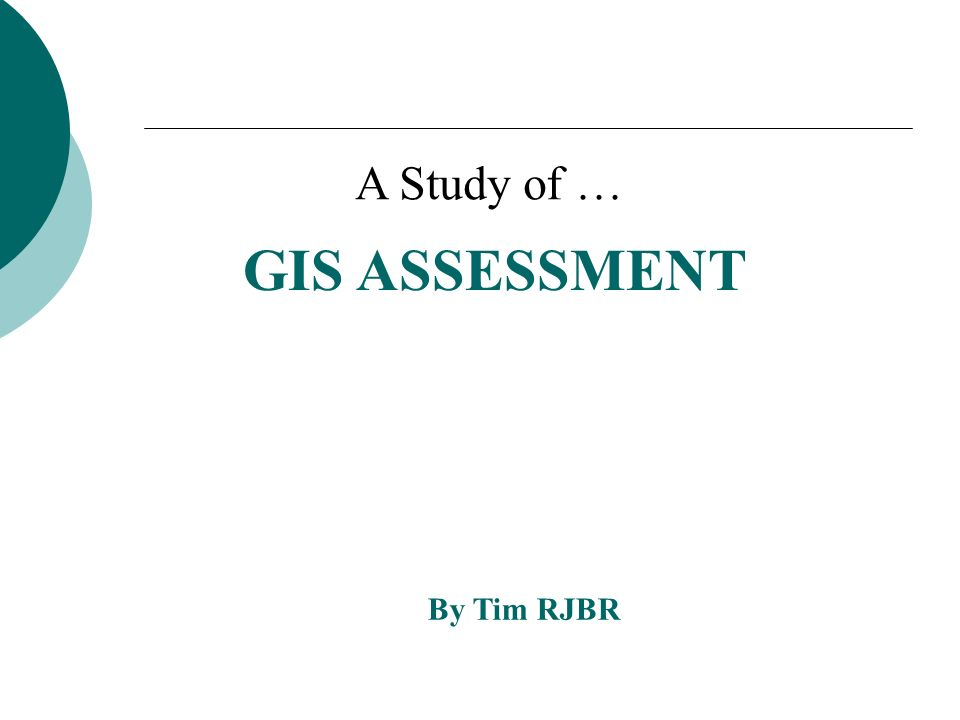 GIS ASSESSMENT By Tim RJBR A Study of …