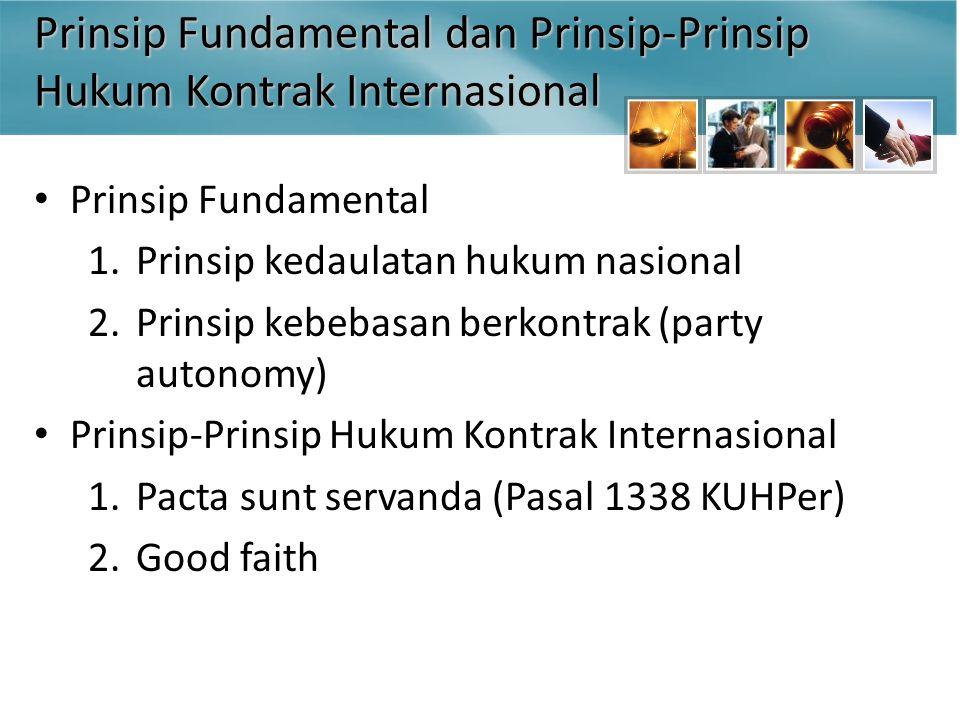 Prinsip Fundamental dan Prinsip-Prinsip Hukum Kontrak Internasional Prinsip Fundamental 1.Prinsip kedaulatan hukum nasional 2.Prinsip kebebasan berkontrak (party autonomy) Prinsip-Prinsip Hukum Kontrak Internasional 1.Pacta sunt servanda (Pasal 1338 KUHPer) 2.Good faith