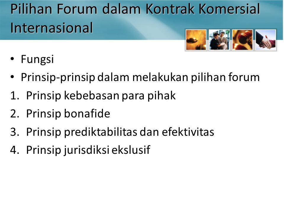 Pilihan Forum dalam Kontrak Komersial Internasional Fungsi Prinsip-prinsip dalam melakukan pilihan forum 1.Prinsip kebebasan para pihak 2.Prinsip bonafide 3.Prinsip prediktabilitas dan efektivitas 4.Prinsip jurisdiksi ekslusif