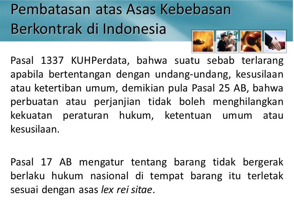 Pembatasan atas Asas Kebebasan Berkontrak di Indonesia Pasal 1337 KUHPerdata, bahwa suatu sebab terlarang apabila bertentangan dengan undang-undang, kesusilaan atau ketertiban umum, demikian pula Pasal 25 AB, bahwa perbuatan atau perjanjian tidak boleh menghilangkan kekuatan peraturan hukum, ketentuan umum atau kesusilaan.