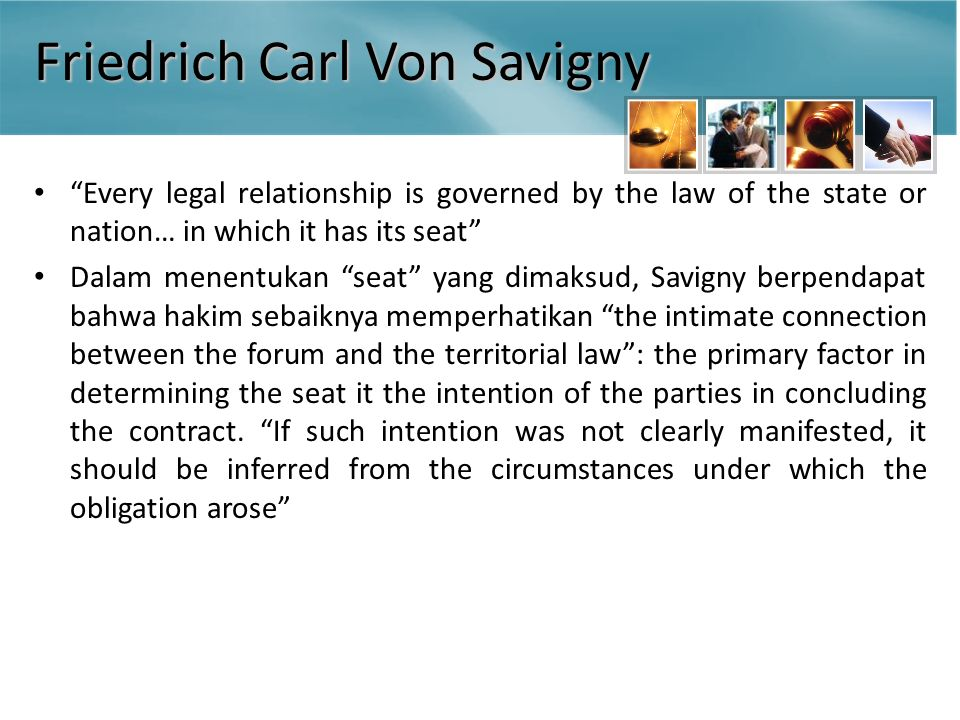 Friedrich Carl Von Savigny Every legal relationship is governed by the law of the state or nation… in which it has its seat Dalam menentukan seat yang dimaksud, Savigny berpendapat bahwa hakim sebaiknya memperhatikan the intimate connection between the forum and the territorial law : the primary factor in determining the seat it the intention of the parties in concluding the contract.