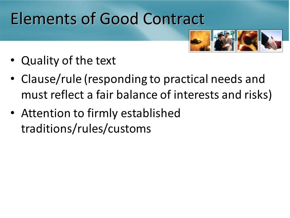 Elements of Good Contract Quality of the text Clause/rule (responding to practical needs and must reflect a fair balance of interests and risks) Attention to firmly established traditions/rules/customs