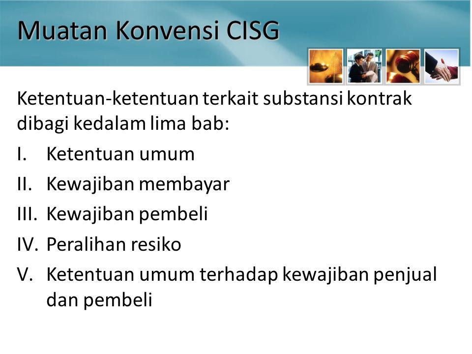 Muatan Konvensi CISG Ketentuan-ketentuan terkait substansi kontrak dibagi kedalam lima bab: I.Ketentuan umum II.Kewajiban membayar III.Kewajiban pembeli IV.Peralihan resiko V.Ketentuan umum terhadap kewajiban penjual dan pembeli