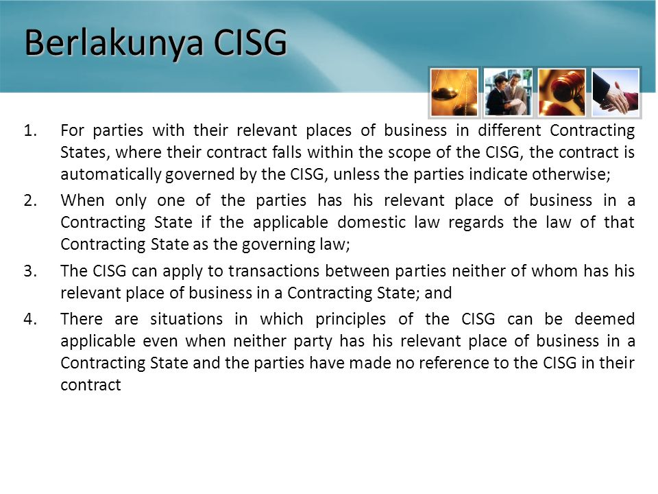 Berlakunya CISG 1.For parties with their relevant places of business in different Contracting States, where their contract falls within the scope of the CISG, the contract is automatically governed by the CISG, unless the parties indicate otherwise; 2.When only one of the parties has his relevant place of business in a Contracting State if the applicable domestic law regards the law of that Contracting State as the governing law; 3.The CISG can apply to transactions between parties neither of whom has his relevant place of business in a Contracting State; and 4.There are situations in which principles of the CISG can be deemed applicable even when neither party has his relevant place of business in a Contracting State and the parties have made no reference to the CISG in their contract