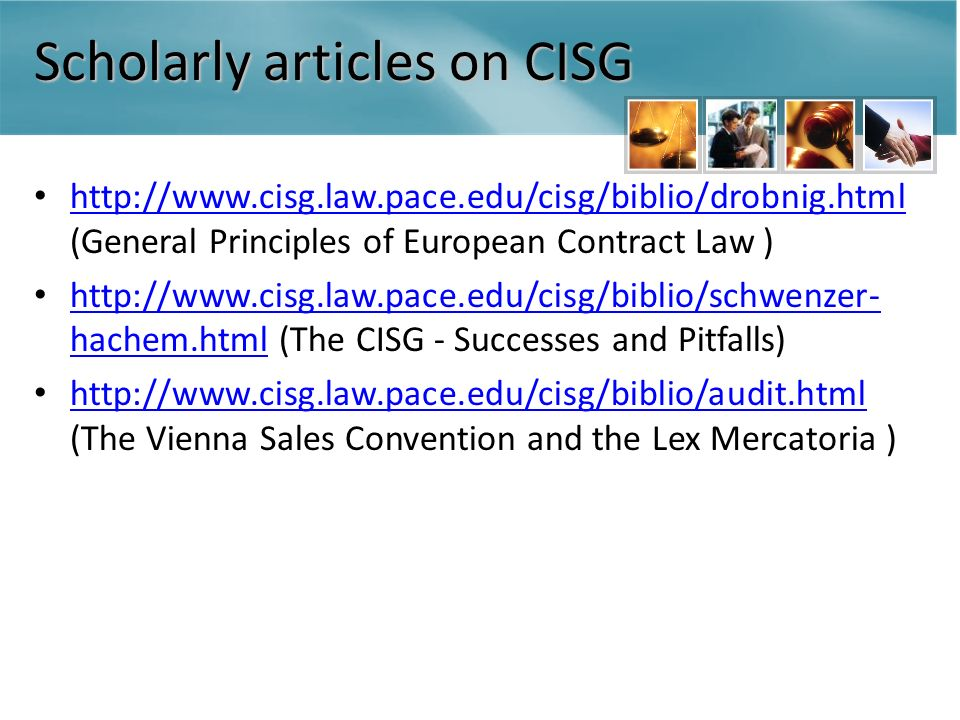 Scholarly articles on CISG http://www.cisg.law.pace.edu/cisg/biblio/drobnig.html (General Principles of European Contract Law ) http://www.cisg.law.pace.edu/cisg/biblio/drobnig.html http://www.cisg.law.pace.edu/cisg/biblio/schwenzer- hachem.html (The CISG - Successes and Pitfalls) http://www.cisg.law.pace.edu/cisg/biblio/schwenzer- hachem.html http://www.cisg.law.pace.edu/cisg/biblio/audit.html (The Vienna Sales Convention and the Lex Mercatoria ) http://www.cisg.law.pace.edu/cisg/biblio/audit.html