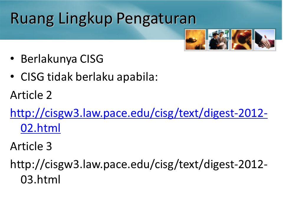 Ruang Lingkup Pengaturan Berlakunya CISG CISG tidak berlaku apabila: Article 2 http://cisgw3.law.pace.edu/cisg/text/digest-2012- 02.html Article 3 http://cisgw3.law.pace.edu/cisg/text/digest-2012- 03.html